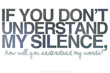 if you don't understand my silence, how will you understand my words